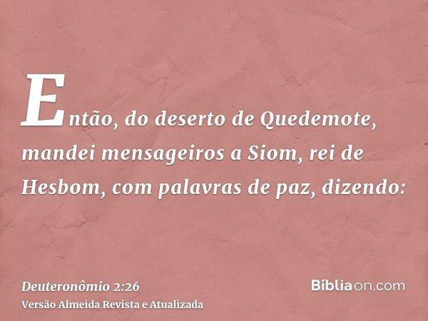 Então, do deserto de Quedemote, mandei mensageiros a Siom, rei de Hesbom, com palavras de paz, dizendo:
