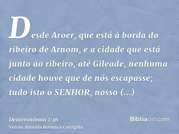 Desde Aroer, que está à borda do ribeiro de Arnom, e a cidade que está junto ao ribeiro, até Gileade, nenhuma cidade houve que de nós escapasse; tudo isto o SEN