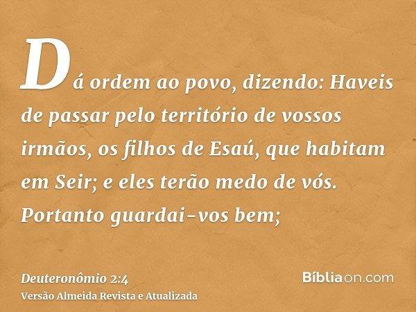 Dá ordem ao povo, dizendo: Haveis de passar pelo território de vossos irmãos, os filhos de Esaú, que habitam em Seir; e eles terão medo de vós. Portanto guardai