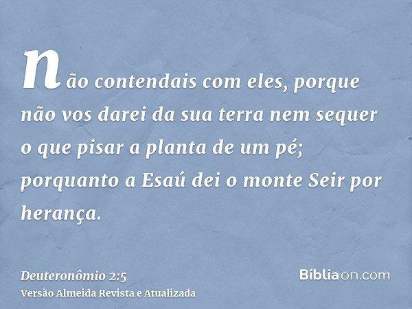 não contendais com eles, porque não vos darei da sua terra nem sequer o que pisar a planta de um pé; porquanto a Esaú dei o monte Seir por herança.
