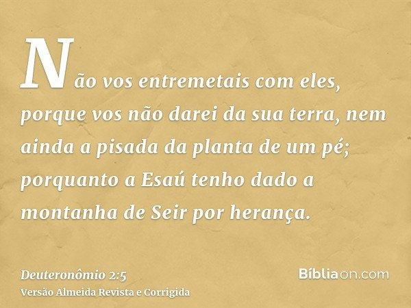 Não vos entremetais com eles, porque vos não darei da sua terra, nem ainda a pisada da planta de um pé; porquanto a Esaú tenho dado a montanha de Seir por heran