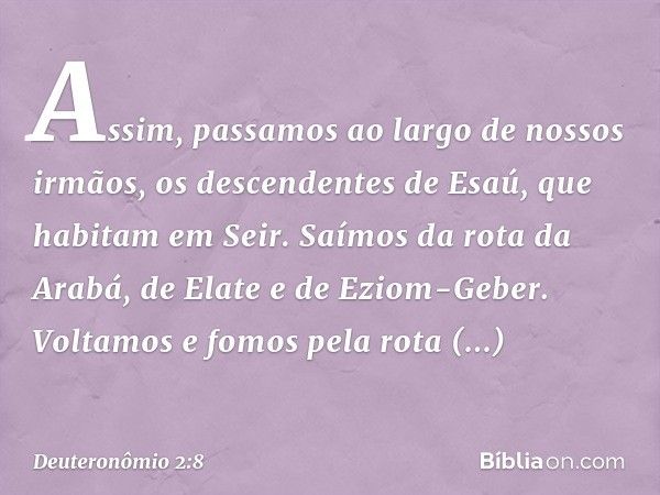 """""""Assim, passamos ao largo de nossos irmãos, os descendentes de Esaú, que habitam em Seir. Saímos da rota da Arabá, de Elate e de Eziom-Geber. Voltamos e fomos p"""