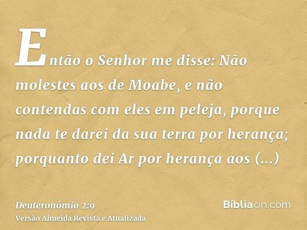 Então o Senhor me disse: Não molestes aos de Moabe, e não contendas com eles em peleja, porque nada te darei da sua terra por herança; porquanto dei Ar por hera