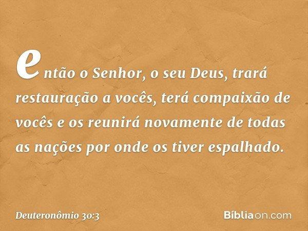 então o Senhor, o seu Deus, trará restauração a vocês, terá compaixão de vocês e os reunirá novamente de todas as nações por onde os tiver espalhado. -- Deutero
