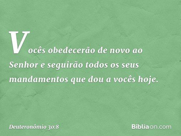 Vocês obedecerão de novo ao Senhor e seguirão todos os seus mandamentos que dou a vocês hoje. -- Deuteronômio 30:8