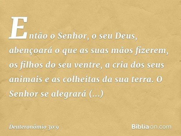 Então o Senhor, o seu Deus, abençoará o que as suas mãos fizerem, os filhos do seu ventre, a cria dos seus animais e as colheitas da sua terra. O Senhor se aleg