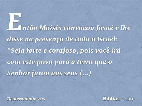 Então Moisés convocou Josué e lhe disse na presença de todo o Israel: