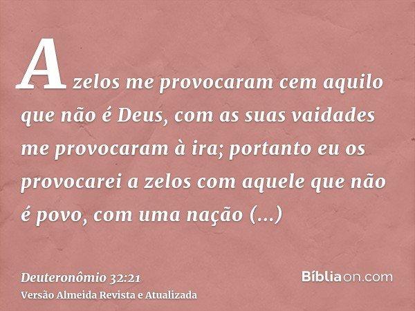 A zelos me provocaram cem aquilo que não é Deus, com as suas vaidades me provocaram à ira; portanto eu os provocarei a zelos com aquele que não é povo, com uma