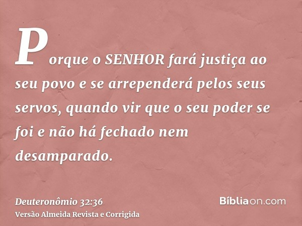 Porque o SENHOR fará justiça ao seu povo e se arrependerá pelos seus servos, quando vir que o seu poder se foi e não há fechado nem desamparado.