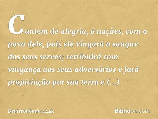 """""""Cantem de alegria, ó nações, com o povo dele, pois ele vingará o sangue dos seus servos; retribuirá com vingança aos seus adversários e fará propiciação por su"""