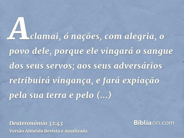 Aclamai, ó nações, com alegria, o povo dele, porque ele vingará o sangue dos seus servos; aos seus adversários retribuirá vingança, e fará expiação pela sua ter