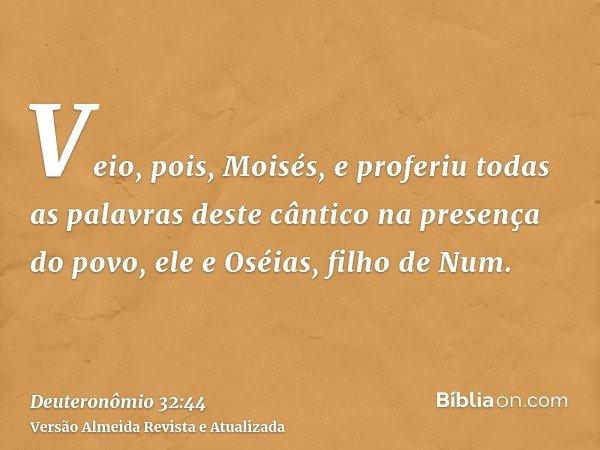 Veio, pois, Moisés, e proferiu todas as palavras deste cântico na presença do povo, ele e Oséias, filho de Num.