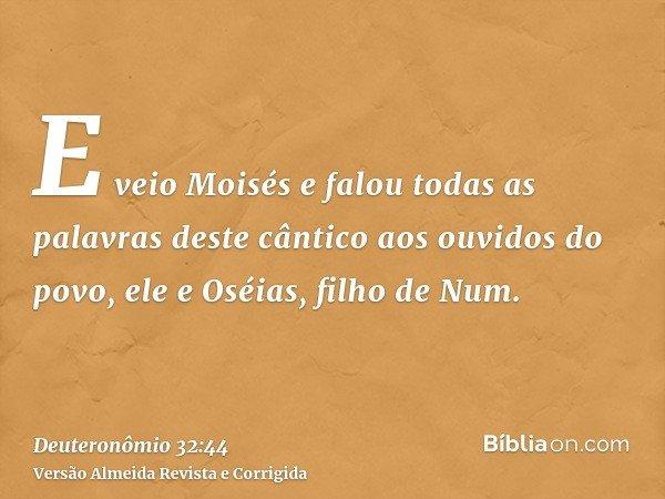 E veio Moisés e falou todas as palavras deste cântico aos ouvidos do povo, ele e Oséias, filho de Num.