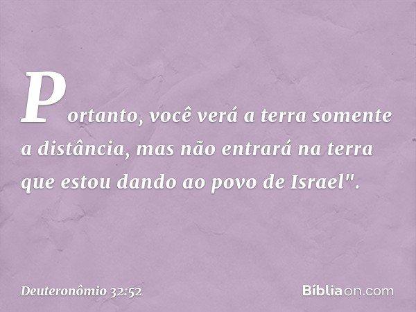 """Portanto, você verá a terra somente a distância, mas não entrará na terra que estou dando ao povo de Israel"""". -- Deuteronômio 32:52"""