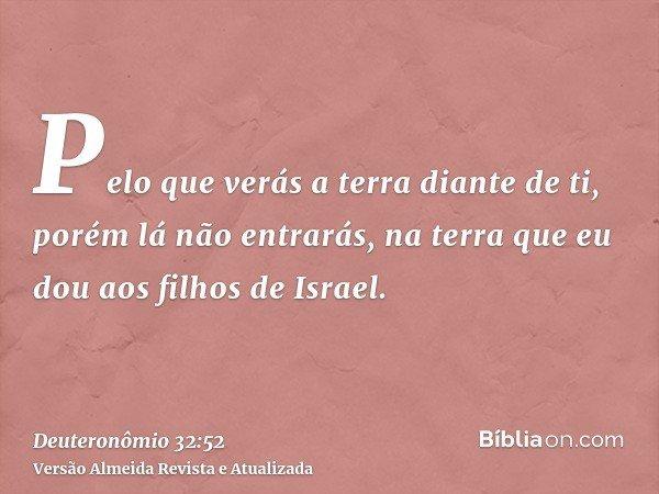 Pelo que verás a terra diante de ti, porém lá não entrarás, na terra que eu dou aos filhos de Israel.