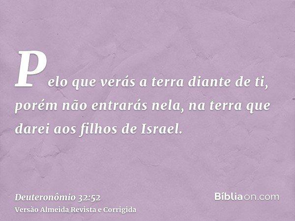 Pelo que verás a terra diante de ti, porém não entrarás nela, na terra que darei aos filhos de Israel.