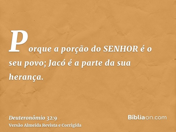 Porque a porção do SENHOR é o seu povo; Jacó é a parte da sua herança.