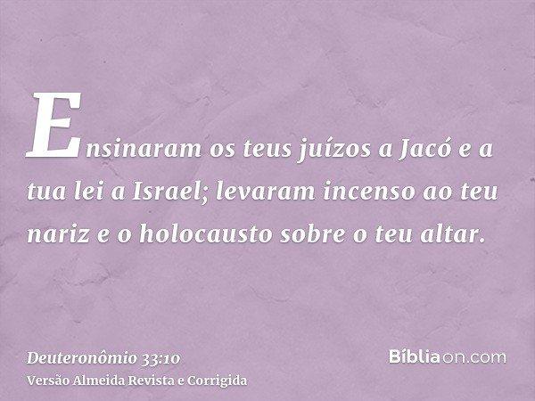 Ensinaram os teus juízos a Jacó e a tua lei a Israel; levaram incenso ao teu nariz e o holocausto sobre o teu altar.