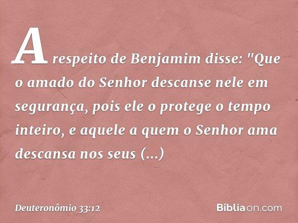"""A respeito de Benjamim disse: """"Que o amado do Senhor descanse nele em segurança, pois ele o protege o tempo inteiro, e aquele a quem o Senhor ama descansa nos s"""
