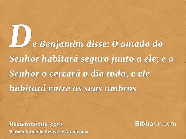 De Benjamim disse: O amado do Senhor habitará seguro junto a ele; e o Senhor o cercará o dia todo, e ele habitará entre os seus ombros.