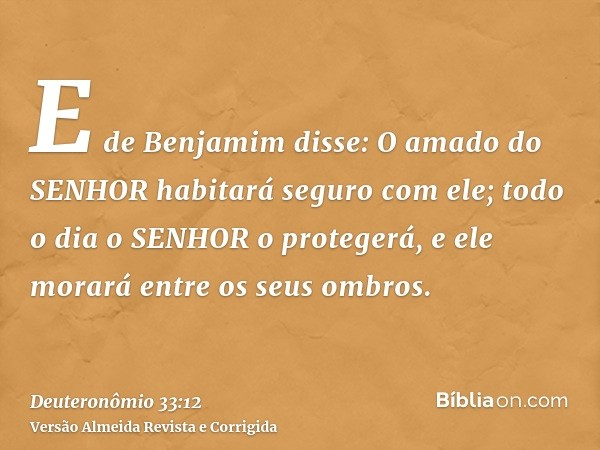 E de Benjamim disse: O amado do SENHOR habitará seguro com ele; todo o dia o SENHOR o protegerá, e ele morará entre os seus ombros.