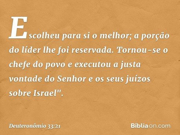 """Escolheu para si o melhor; a porção do líder lhe foi reservada. Tornou-se o chefe do povo e executou a justa vontade do Senhor e os seus juízos sobre Israel"""". -"""