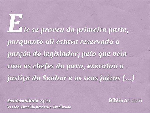 Ele se proveu da primeira parte, porquanto ali estava reservada a porção do legislador; pelo que veio com os chefes do povo, executou a justiça do Senhor e os s