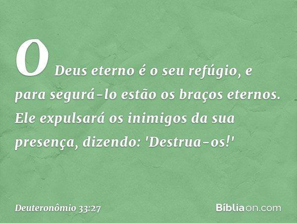 O Deus eterno é o seu refúgio, e para segurá-lo estão os braços eternos. Ele expulsará os inimigos da sua presença, dizendo: 'Destrua-os!' -- Deuteronômio 33:27
