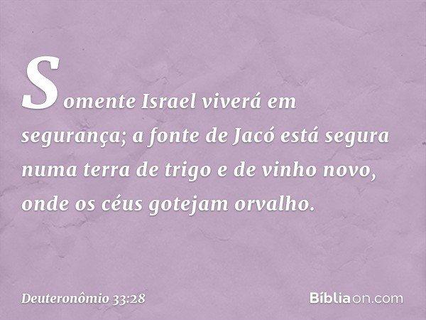 Somente Israel viverá em segurança; a fonte de Jacó está segura numa terra de trigo e de vinho novo, onde os céus gotejam orvalho. -- Deuteronômio 33:28