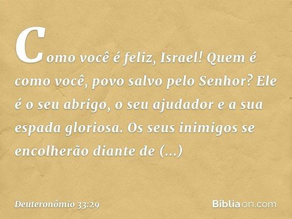 Como você é feliz, Israel! Quem é como você, povo salvo pelo Senhor? Ele é o seu abrigo, o seu ajudador e a sua espada gloriosa. Os seus inimigos se encolherão