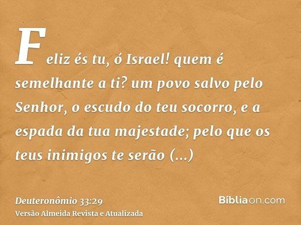 Feliz és tu, ó Israel! quem é semelhante a ti? um povo salvo pelo Senhor, o escudo do teu socorro, e a espada da tua majestade; pelo que os teus inimigos te ser
