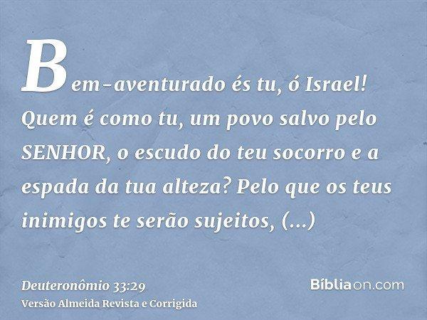 Bem-aventurado és tu, ó Israel! Quem é como tu, um povo salvo pelo SENHOR, o escudo do teu socorro e a espada da tua alteza? Pelo que os teus inimigos te serão