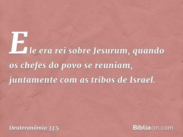 Ele era rei sobre Jesurum, quando os chefes do povo se reuniam, juntamente com as tribos de Israel. -- Deuteronômio 33:5