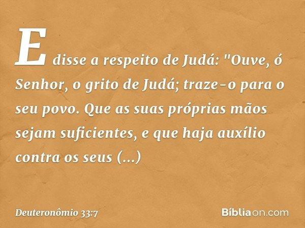 """E disse a respeito de Judá: """"Ouve, ó Senhor, o grito de Judá; traze-o para o seu povo. Que as suas próprias mãos sejam suficientes, e que haja auxílio contra os"""