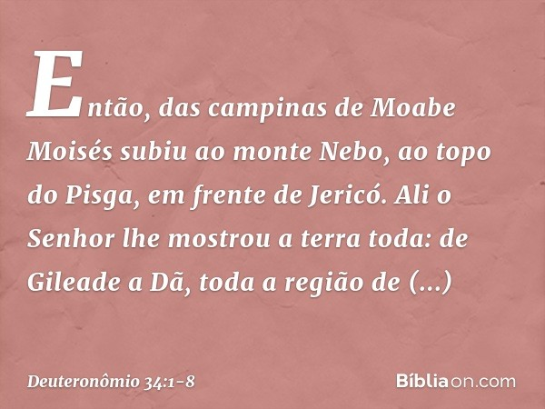 Então, das campinas de Moabe Moisés subiu ao monte Nebo, ao topo do Pisga, em frente de Jericó. Ali o Senhor lhe mostrou a terra toda: de Gileade a Dã, toda a r