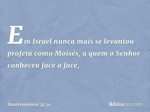 Em Israel nunca mais se levantou profeta como Moisés, a quem o Senhor conheceu face a face, -- Deuteronômio 34:10