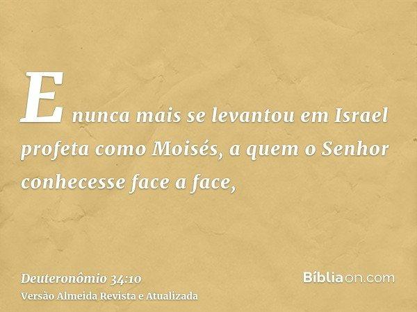 E nunca mais se levantou em Israel profeta como Moisés, a quem o Senhor conhecesse face a face,