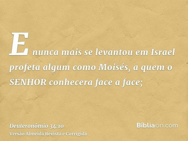 E nunca mais se levantou em Israel profeta algum como Moisés, a quem o SENHOR conhecera face a face;