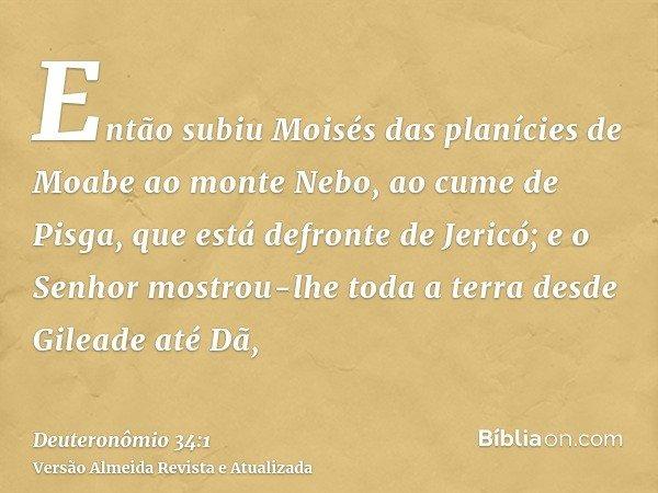 Então subiu Moisés das planícies de Moabe ao monte Nebo, ao cume de Pisga, que está defronte de Jericó; e o Senhor mostrou-lhe toda a terra desde Gileade até Dã