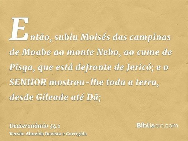 Então, subiu Moisés das campinas de Moabe ao monte Nebo, ao cume de Pisga, que está defronte de Jericó; e o SENHOR mostrou-lhe toda a terra, desde Gileade até D