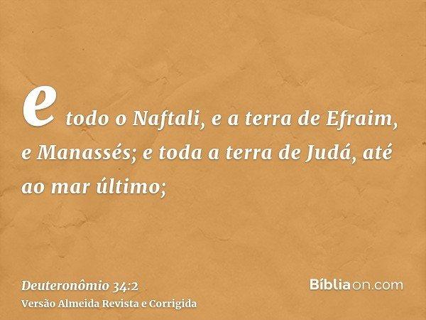 e todo o Naftali, e a terra de Efraim, e Manassés; e toda a terra de Judá, até ao mar último;