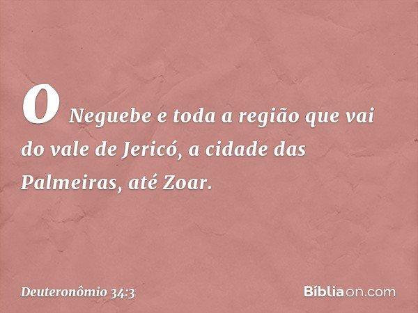 o Neguebe e toda a região que vai do vale de Jericó, a cidade das Palmeiras, até Zoar. -- Deuteronômio 34:3