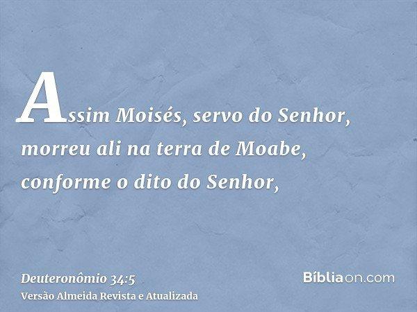 Assim Moisés, servo do Senhor, morreu ali na terra de Moabe, conforme o dito do Senhor,