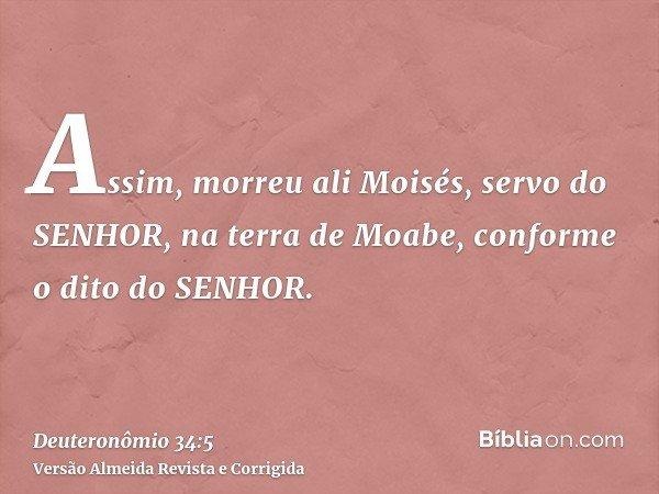 Assim, morreu ali Moisés, servo do SENHOR, na terra de Moabe, conforme o dito do SENHOR.