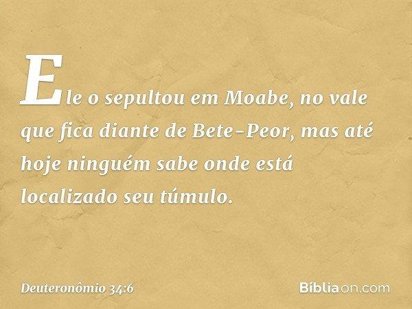Ele o sepultou em Moabe, no vale que fica diante de Bete-Peor, mas até hoje ninguém sabe onde está localizado seu túmulo. -- Deuteronômio 34:6
