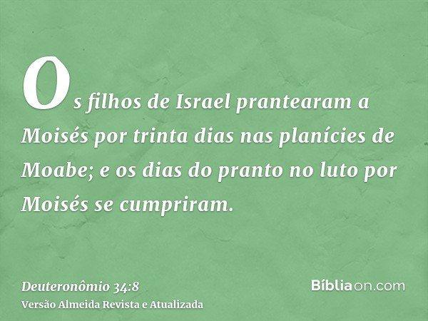 Os filhos de Israel prantearam a Moisés por trinta dias nas planícies de Moabe; e os dias do pranto no luto por Moisés se cumpriram.