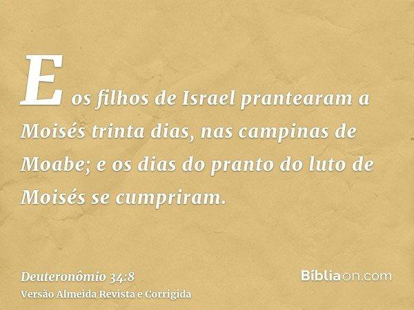 E os filhos de Israel prantearam a Moisés trinta dias, nas campinas de Moabe; e os dias do pranto do luto de Moisés se cumpriram.