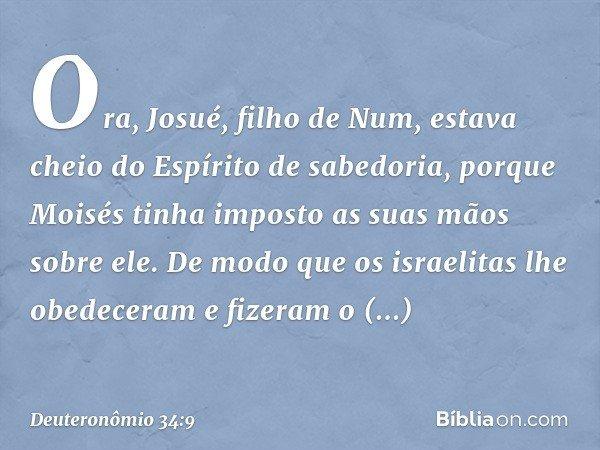 Ora, Josué, filho de Num, estava cheio do Espírito de sabedoria, porque Moisés tinha imposto as suas mãos sobre ele. De modo que os israelitas lhe obedeceram e