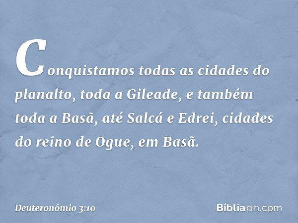 Conquistamos todas as cidades do planalto, toda a Gileade, e também toda a Basã, até Salcá e Edrei, cidades do reino de Ogue, em Basã. -- Deuteronômio 3:10