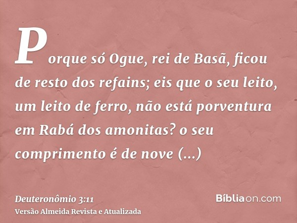 Porque só Ogue, rei de Basã, ficou de resto dos refains; eis que o seu leito, um leito de ferro, não está porventura em Rabá dos amonitas? o seu comprimento é d